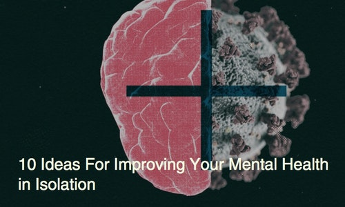 Embracing Isolation and Change amidst Uncertainty — 10 Ideas for Improving your Mental Health
